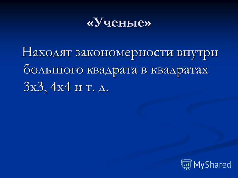 «Ученые» Находят закономерности внутри большого квадрата в квадратах 3х3, 4х4 и т. д. Находят закономерности внутри большого квадрата в квадратах 3х3, 4х4 и т. д.