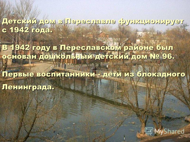 Детский дом в Переславле функционирует с 1942 года. В 1942 году в Переславском районе был основан дошкольный детский дом 96. Первые воспитанники - дети из блокадного Ленинграда.