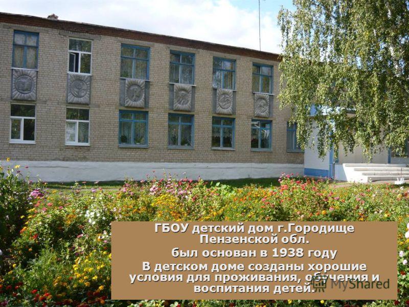 ГБОУ детский дом г.Городище Пензенской обл. был основан в 1938 году В детском доме созданы хорошие условия для проживания, обучения и воспитания детей.