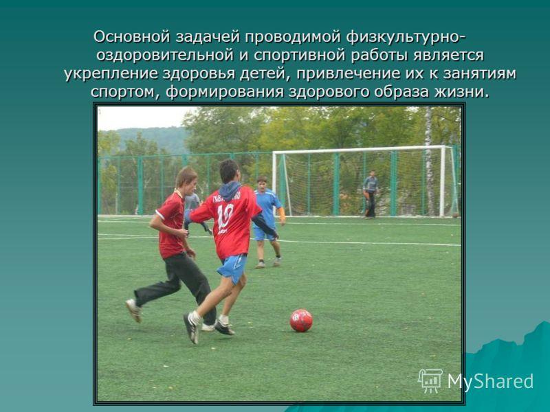 Основной задачей проводимой физкультурно- оздоровительной и спортивной работы является укрепление здоровья детей, привлечение их к занятиям спортом, формирования здорового образа жизни.