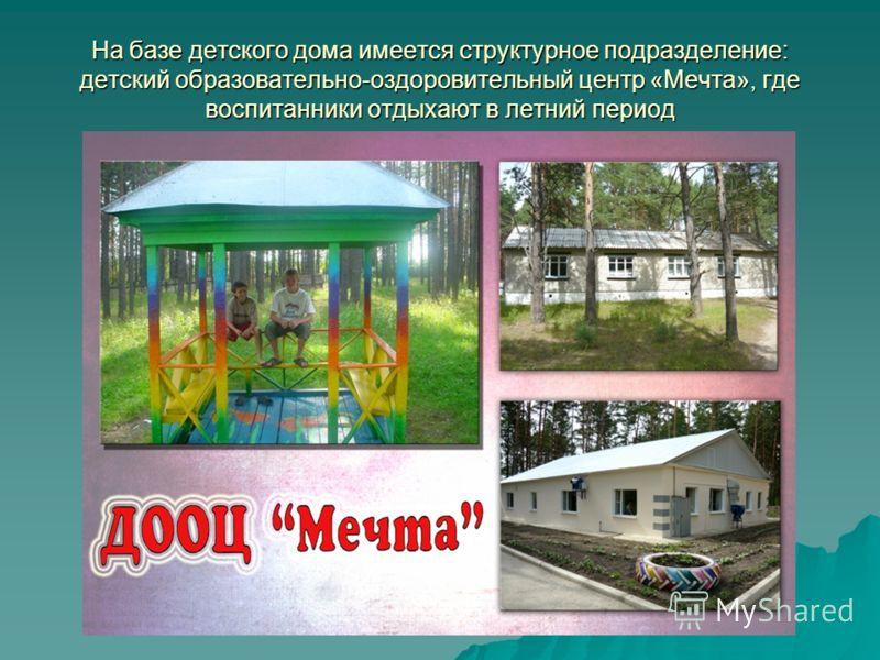 На базе детского дома имеется структурное подразделение: детский образовательно-оздоровительный центр «Мечта», где воспитанники отдыхают в летний период