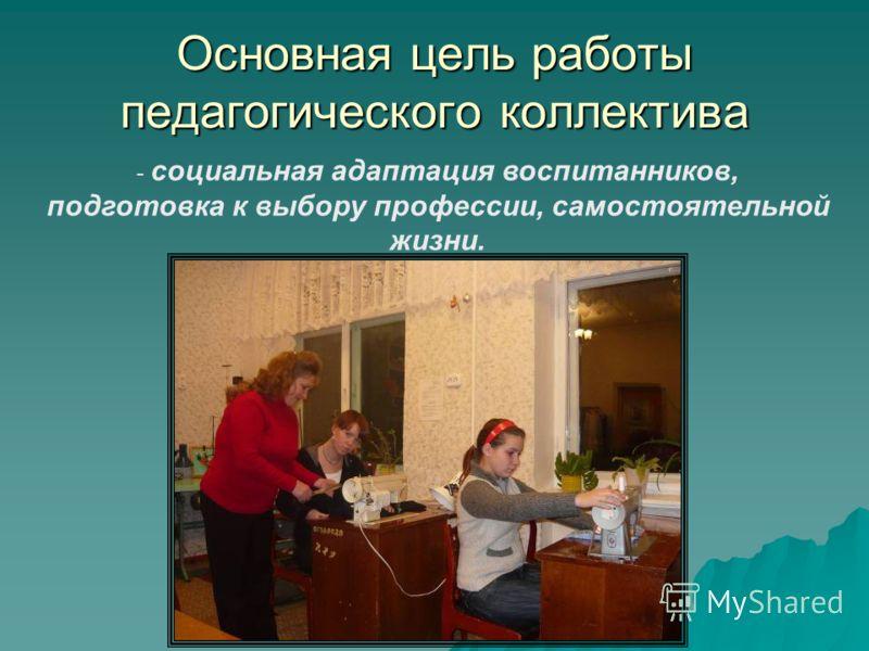 Основная цель работы педагогического коллектива - социальная адаптация воспитанников, подготовка к выбору профессии, самостоятельной жизни.