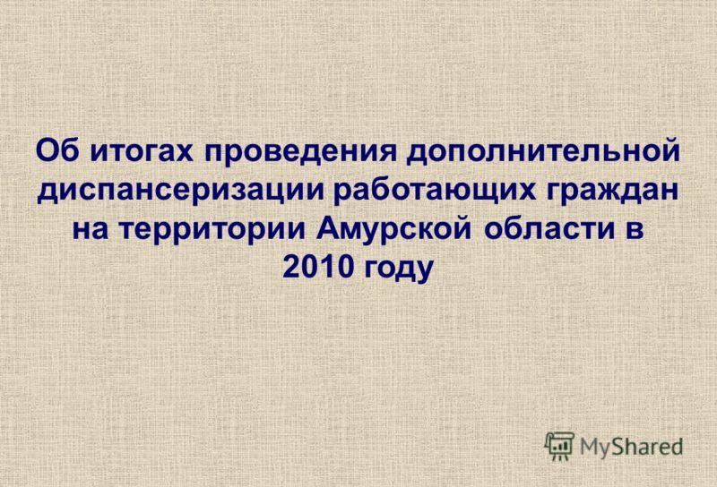 Об итогах проведения дополнительной диспансеризации работающих граждан на территории Амурской области в 2010 году