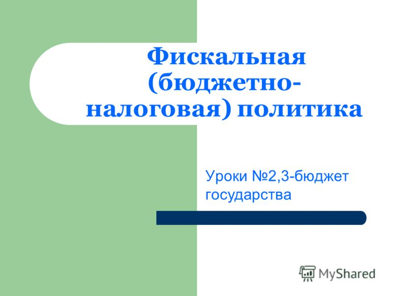 Фискальная (бюджетно- налоговая) политика Уроки 2,3-бюджет государства