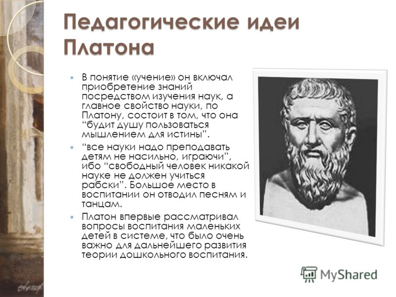 Педагогические идеи Платона В понятие «учение» он включал приобретение знаний посредством изучения наук, а главное свойство науки, по Платону, состоит в том, что она будит душу пользоваться мышлением для истины. все науки надо преподавать детям не на
