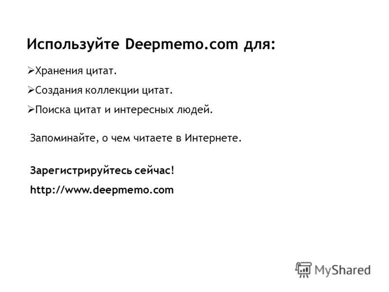 Используйте Deepmemo.com для: Хранения цитат. Создания коллекции цитат. Поиска цитат и интересных людей. Запоминайте, о чем читаете в Интернете. Зарегистрируйтесь сейчас! http://www.deepmemo.com