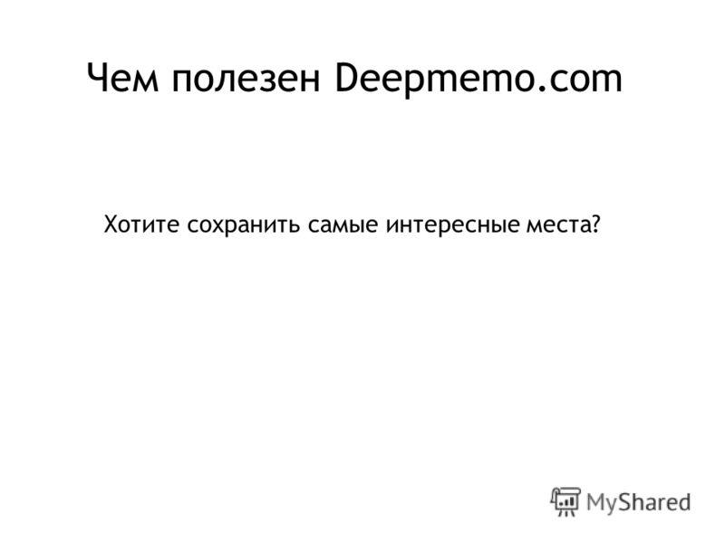 Чем полезен Deepmemo.com Хотите сохранить самые интересные места?