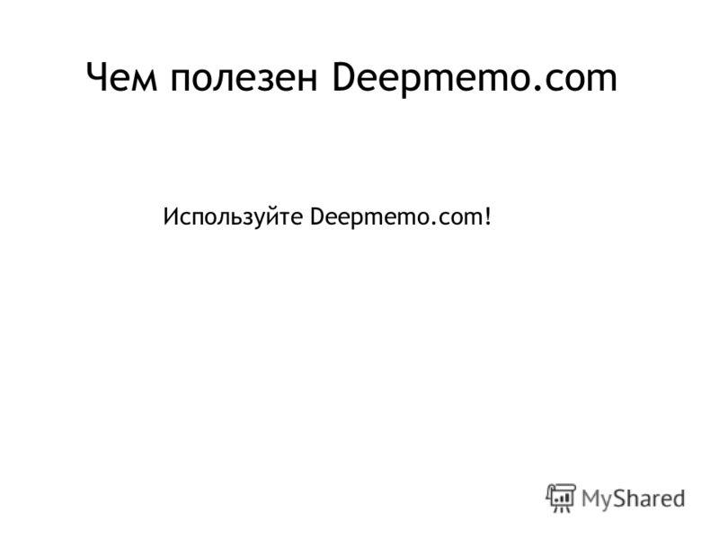 Чем полезен Deepmemo.com Используйте Deepmemo.com!