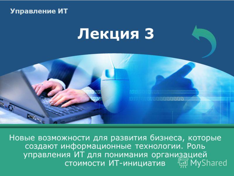 Управление ИТ Лекция 3 Новые возможности для развития бизнеса, которые создают информационные технологии. Роль управления ИТ для понимания организацией стоимости ИТ-инициатив