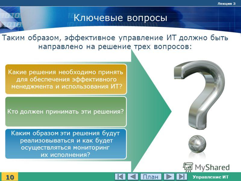 Управление ИТ Лекция 3 Ключевые вопросы Какие решения необходимо принять для обеспечения эффективного менеджмента и использования ИТ? Кто должен принимать эти решения? Каким образом эти решения будут реализовываться и как будет осуществляться монитор
