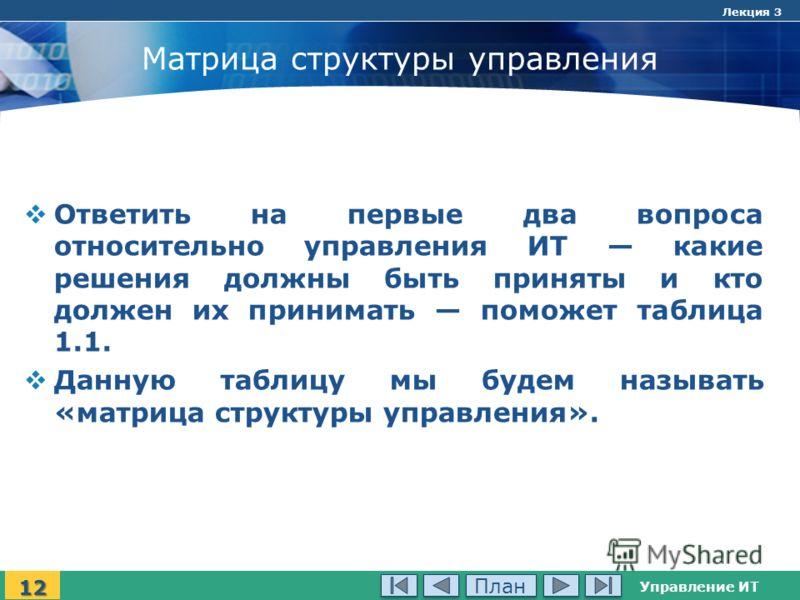 Управление ИТ Лекция 3 Матрица структуры управления Ответить на первые два вопроса относительно управления ИТ какие решения должны быть приняты и кто должен их принимать поможет таблица 1.1. Данную таблицу мы будем называть «матрица структуры управле