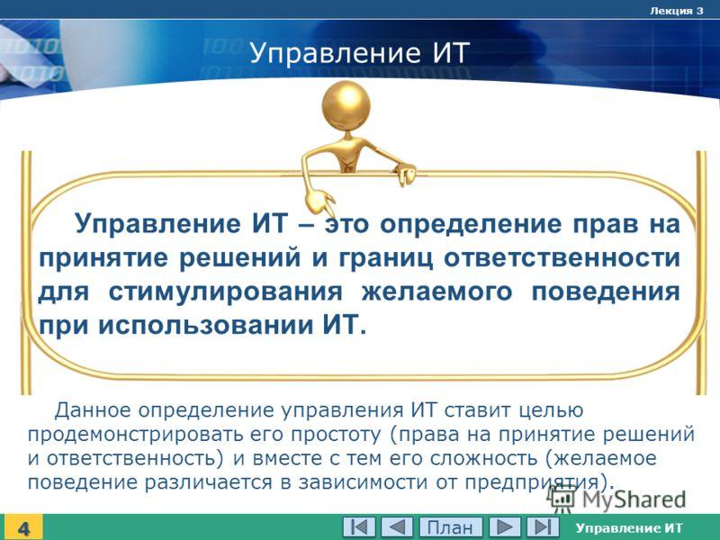 Управление ИТ Лекция 3 Управление ИТ Управление ИТ – это определение прав на принятие решений и границ ответственности для стимулирования желаемого поведения при использовании ИТ. 4 Данное определение управления ИТ ставит целью продемонстрировать его
