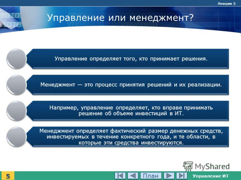 Управление ИТ Лекция 3 Управление или менеджмент? Управление определяет того, кто принимает решения. Менеджмент это процесс принятия решений и их реализации. Например, управление определяет, кто вправе принимать решение об объеме инвестиций в ИТ. Мен