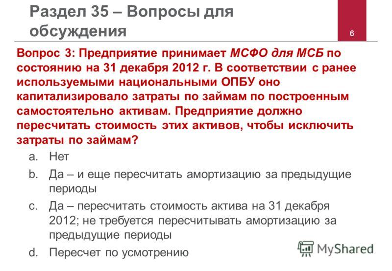 6 Раздел 35 – Вопросы для обсуждения Вопрос 3: Предприятие принимает МСФО для МСБ по состоянию на 31 декабря 2012 г. В соответствии с ранее используемыми национальными ОПБУ оно капитализировало затраты по займам по построенным самостоятельно активам.