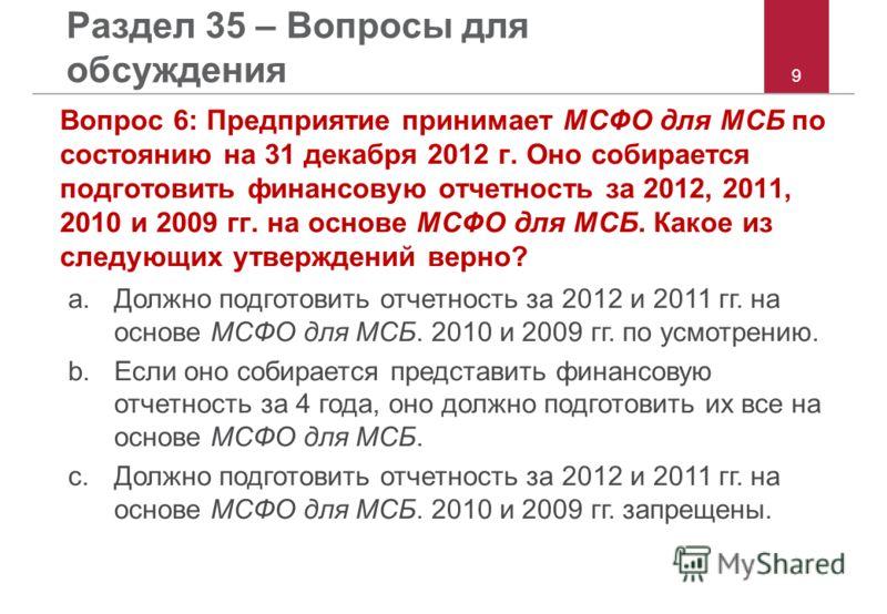 9 Раздел 35 – Вопросы для обсуждения Вопрос 6: Предприятие принимает МСФО для МСБ по состоянию на 31 декабря 2012 г. Оно собирается подготовить финансовую отчетность за 2012, 2011, 2010 и 2009 гг. на основе МСФО для МСБ. Какое из следующих утверждени