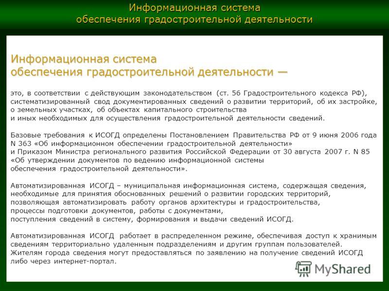 Информационная система обеспечения градостроительной деятельности обеспечения градостроительной деятельности это, в соответствии с действующим законодательством (ст. 56 Градостроительного кодекса РФ), систематизированный свод документированных сведен