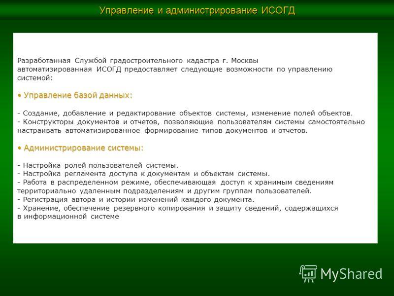 Управление и администрирование ИСОГД Разработанная Службой градостроительного кадастра г. Москвы автоматизированная ИСОГД предоставляет следующие возможности по управлению системой: Управление базой данных: Управление базой данных: - Создание, добавл