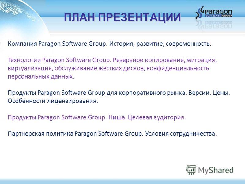 ПЛАН ПРЕЗЕНТАЦИИ Компания Paragon Software Group. История, развитие, современность. Технологии Paragon Software Group. Резервное копирование, миграция, виртуализация, обслуживание жестких дисков, конфиденциальность персональных данных. Продукты Parag