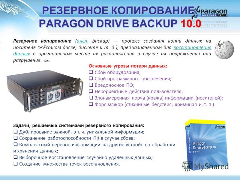 РЕЗЕРВНОЕ КОПИРОВАНИЕ. PARAGON DRIVE BACKUP 10.0 Задачи, решаемые системами резервного копирования: Дублирование важной, в т. ч. уникальной информации; Сохранение работоспособности ПК в случае сбоев; Комплексный перенос информации на другие устройств