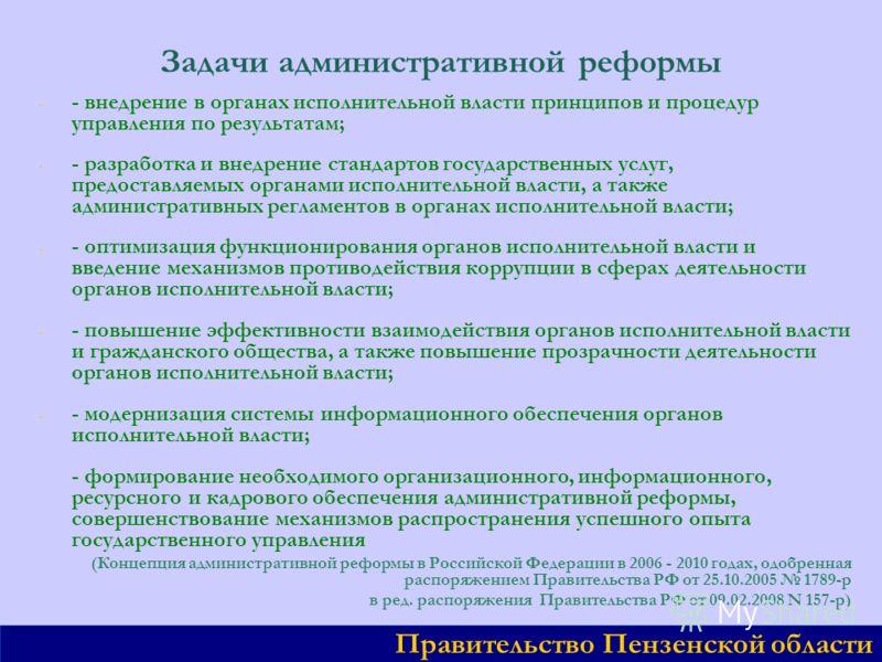 Задачи административной реформы - - - внедрение в органах исполнительной власти принципов и процедур управления по результатам; - - - разработка и внедрение стандартов государственных услуг, предоставляемых органами исполнительной власти, а также адм
