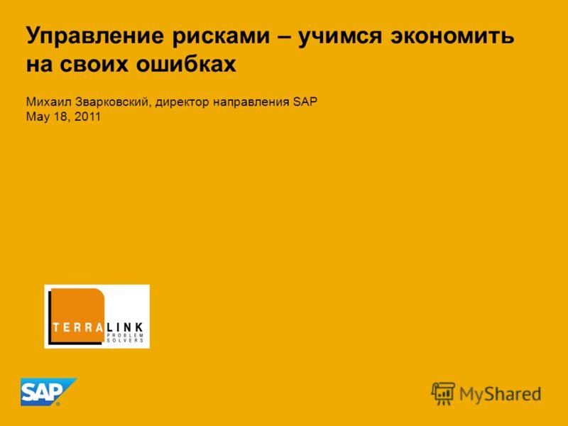 Михаил Зварковский, директор направления SAP May 18, 2011 Управление рисками – учимся экономить на своих ошибках