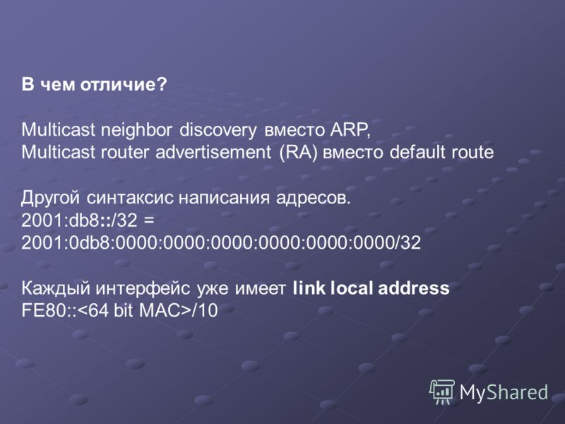 В чем отличие? Multicast neighbor discovery вместо ARP, Multicast router advertisement (RA) вместо default route Другой синтаксис написания адресов. 2001:db8::/32 = 2001:0db8:0000:0000:0000:0000:0000:0000/32 Каждый интерфейс уже имеет link local addr
