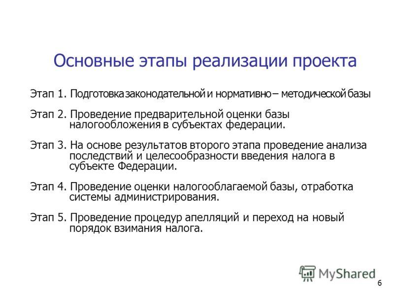 6 Основные этапы реализации проекта Этап 1. Подготовка законодательной и нормативно – методической базы Этап 2. Проведение предварительной оценки базы налогообложения в субъектах федерации. Этап 3. На основе результатов второго этапа проведение анали