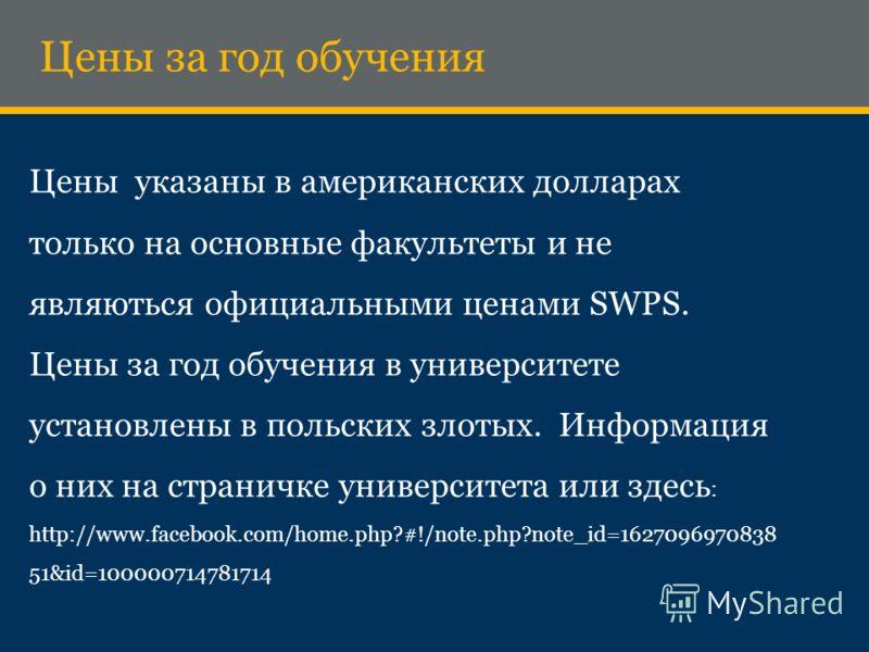Цены указаны в американских долларах только на основные факультеты и не являються официальными ценами SWPS. Цены за год обучения в университете установлены в польских злотых. Информация о них на страничке университета или здесь : http://www.facebook.