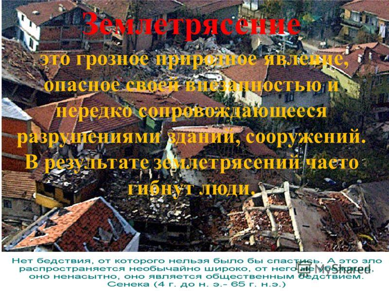 Землетрясение это грозное природное явление, опасное своей внезапностью и нередко сопровождающееся разрушениями зданий, сооружений. В результате землетрясений часто гибнут люди.