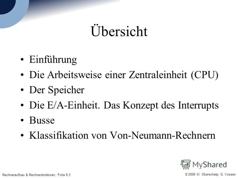 © 2006 W. Oberschelp, G. Vossen Rechneraufbau & Rechnerstrukturen, Folie 8.3 Übersicht Einführung Die Arbeitsweise einer Zentraleinheit (CPU) Der Speicher Die E/A-Einheit. Das Konzept des Interrupts Busse Klassifikation von Von-Neumann-Rechnern