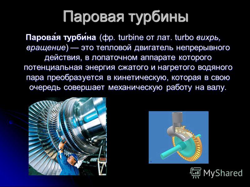 Паровая турбины Парова́я турби́на (фр. turbine от лат. turbo вихрь, вращение) это тепловой двигатель непрерывного действия, в лопаточном аппарате которого потенциальная энергия сжатого и нагретого водяного пара преобразуется в кинетическую, которая в