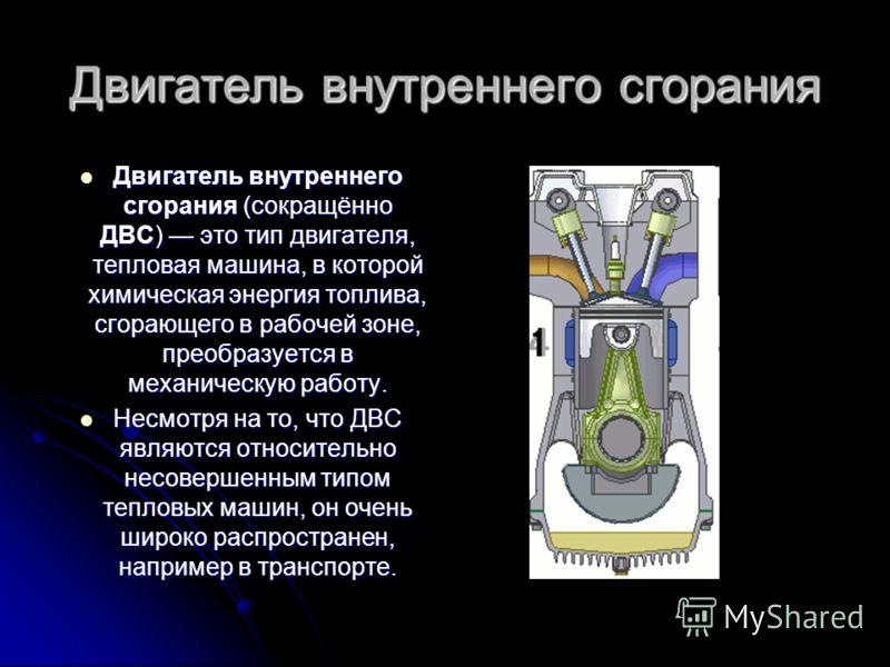 Двигатель внутреннего сгорания Двигатель внутреннего сгорания (сокращённо ДВС) это тип двигателя, тепловая машина, в которой химическая энергия топлива, сгорающего в рабочей зоне, преобразуется в механическую работу. Двигатель внутреннего сгорания (с