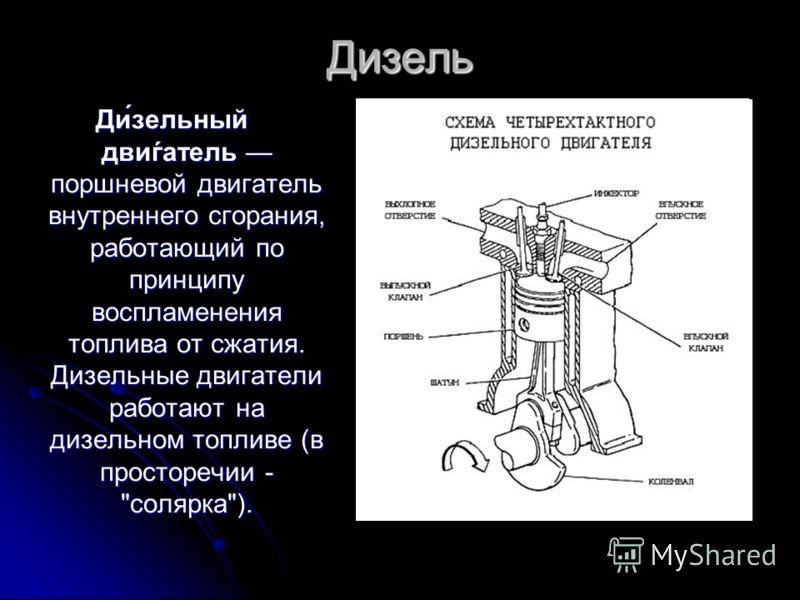 Дизель Ди́зельный двиѓатель поршневой двигатель внутреннего сгорания, работающий по принципу воспламенения топлива от сжатия. Дизельные двигатели работают на дизельном топливе (в просторечии - солярка).