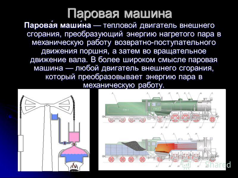 Паровая машина Парова́я маши́на тепловой двигатель внешнего сгорания, преобразующий энергию нагретого пара в механическую работу возвратно-поступательного движения поршня, а затем во вращательное движение вала. В более широком смысле паровая машина л