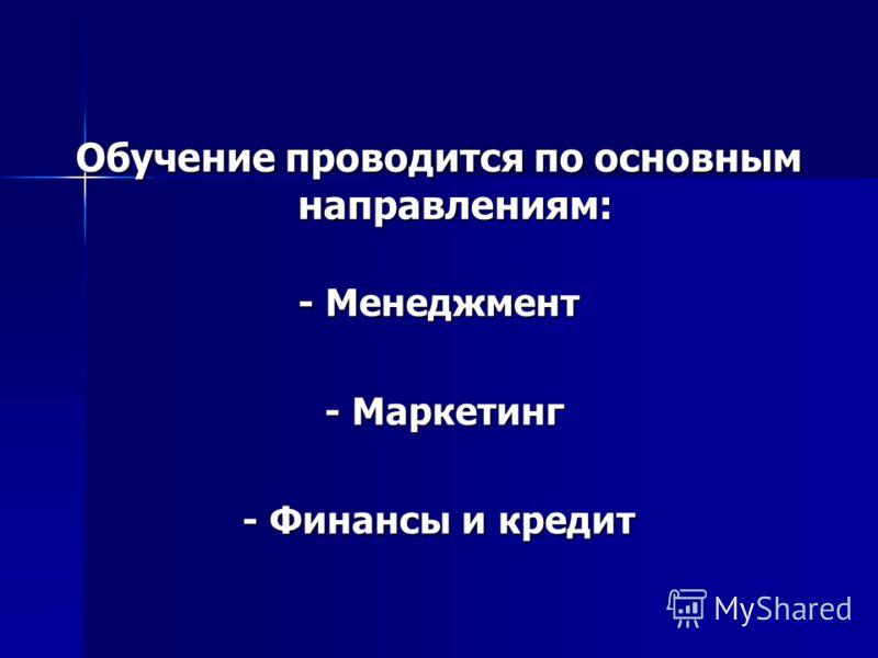Обучение проводится по основным направлениям: - Менеджмент - Маркетинг - Маркетинг - Финансы и кредит