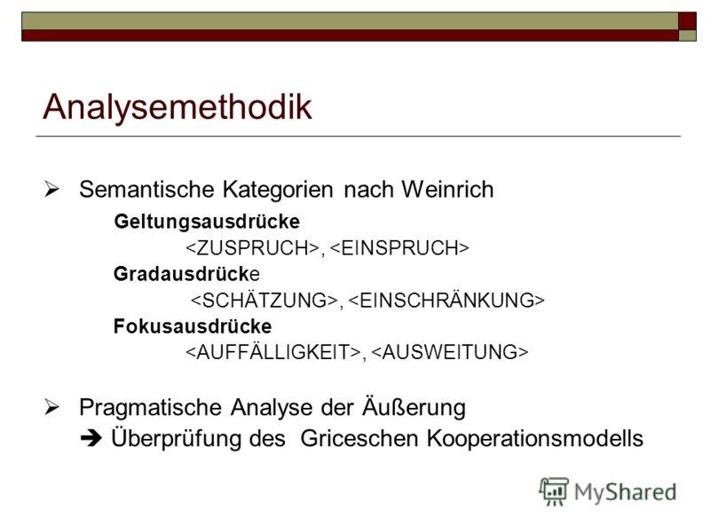 Analysemethodik Semantische Kategorien nach Weinrich Geltungsausdrücke, Gradausdrücke, Fokusausdrücke, Pragmatische Analyse der Äußerung Überprüfung des Griceschen Kooperationsmodells