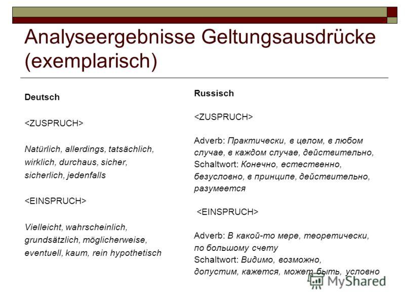 Analyseergebnisse Geltungsausdrücke (exemplarisch) Deutsch Natürlich, allerdings, tatsächlich, wirklich, durchaus, sicher, sicherlich, jedenfalls Vielleicht, wahrscheinlich, grundsätzlich, möglicherweise, eventuell, kaum, rein hypothetisch Russisch A