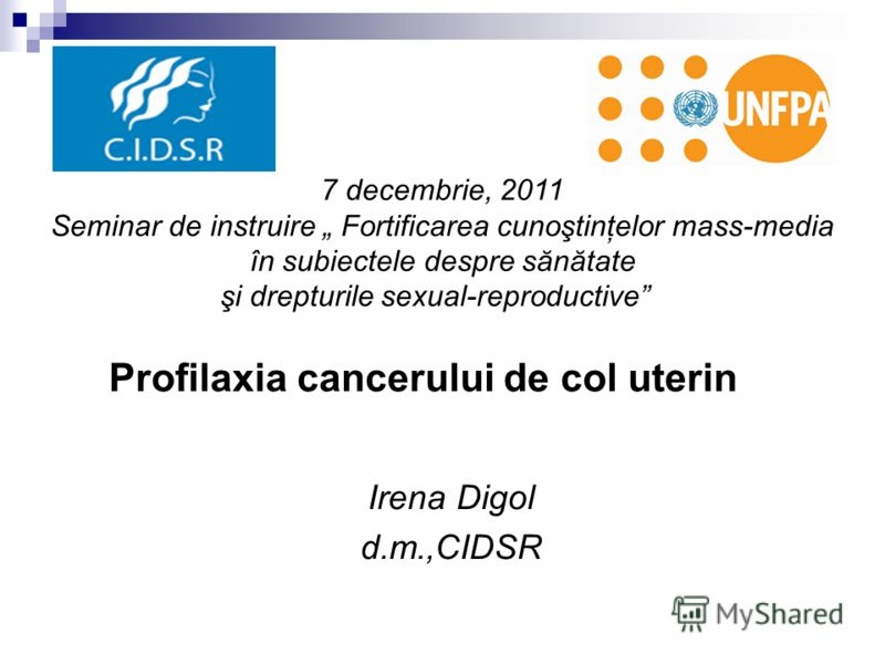 Irena Digol d.m.,CIDSR Profilaxia cancerului de col uterin 7 decembrie, 2011 Seminar de instruire Fortificarea cunoştinţelor mass-media în subiectele despre sănătate şi drepturile sexual-reproductive