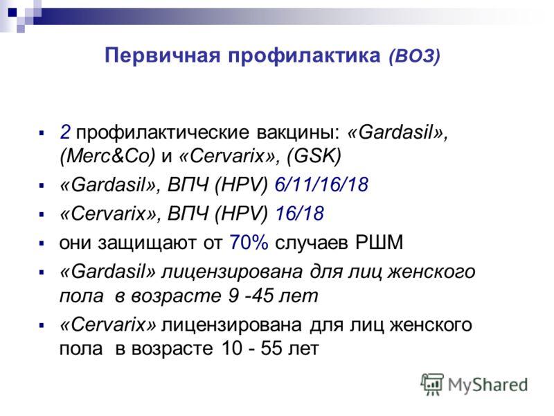Первичная профилактика (ВОЗ) 2 профилактические вакцины: «Gardasil», (Merc&Co) и «Cervarix», (GSK) «Gardasil», ВПЧ (HPV) 6/11/16/18 «Cervarix», ВПЧ (HPV) 16/18 они защищают от 70% случаев РШМ «Gardasil» лицензирована для лиц женского пола в возрасте