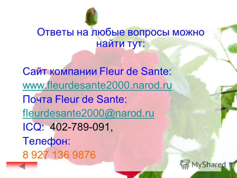 Ответы на любые вопросы можно найти тут: Сайт компании Fleur de Sante: www.fleurdesante2000.narod.ru Почта Fleur de Sante: fleurdesante2000@narod.ru ICQ: 402-789-091, Телефон: 8 927 136 9876