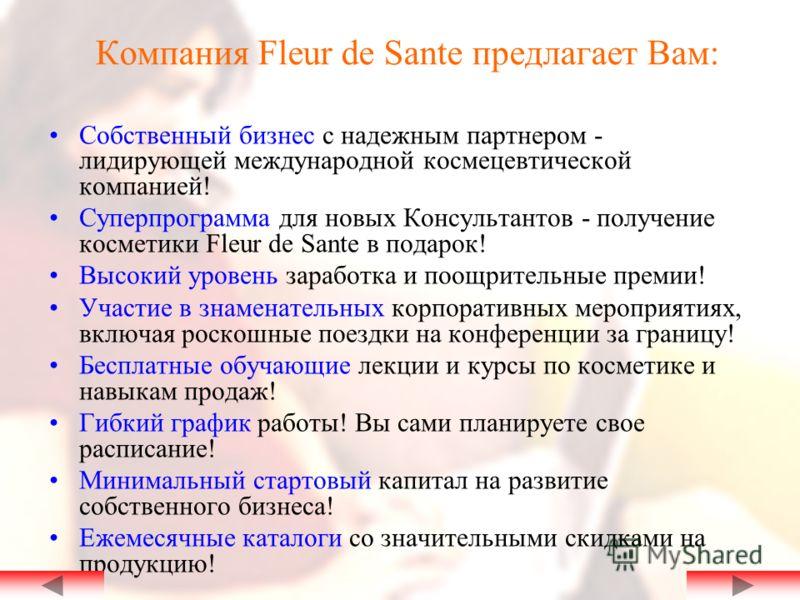 Компания Fleur de Sante предлагает Вам: Собственный бизнес с надежным партнером - лидирующей международной космецевтической компанией! Суперпрограмма для новых Консультантов - получение косметики Fleur de Sante в подарок! Высокий уровень заработка и