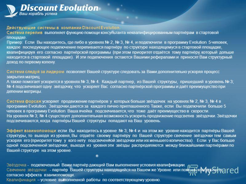Действующие системы в компании Discount Evolution. Система перелив выполняет функцию помощи консультанта неквалифицированным партнёрам в стартовой площадке. Пример: Если Вы находитесь, где либо в уровнях 2, 3, 4, и подключили в программу Evolution 5