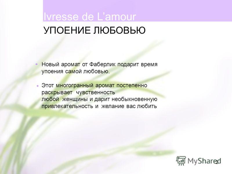 2 Новый аромат от Фаберлик подарит время упоения самой любовью. Этот многогранный аромат постепенно раскрывает чувственность любой женщины и дарит необыкновенную привлекательность и желание вас любить УПОЕНИЕ ЛЮБОВЬЮ Ivresse de Lamour