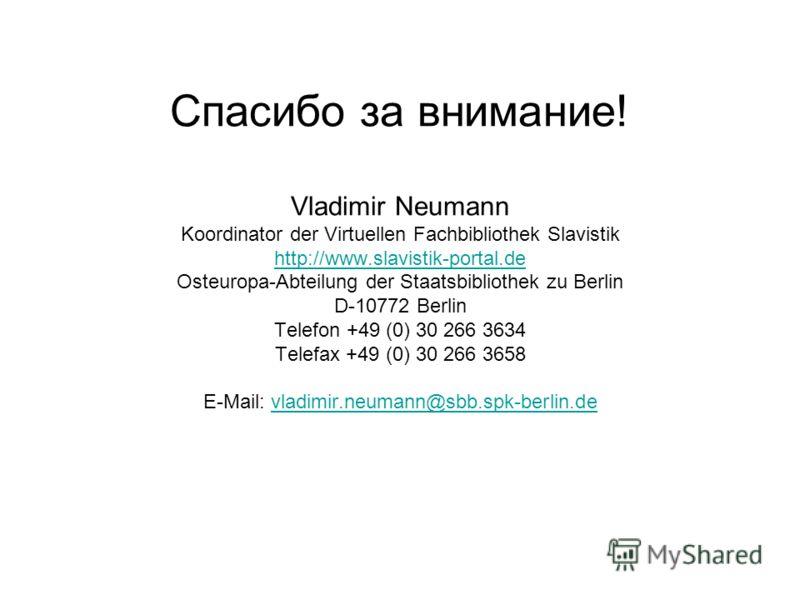 Спасибо за внимание! Vladimir Neumann Koordinator der Virtuellen Fachbibliothek Slavistik http://www.slavistik-portal.de Osteuropa-Abteilung der Staatsbibliothek zu Berlin D-10772 Berlin Telefon +49 (0) 30 266 3634 Telefax +49 (0) 30 266 3658 E-Mail: