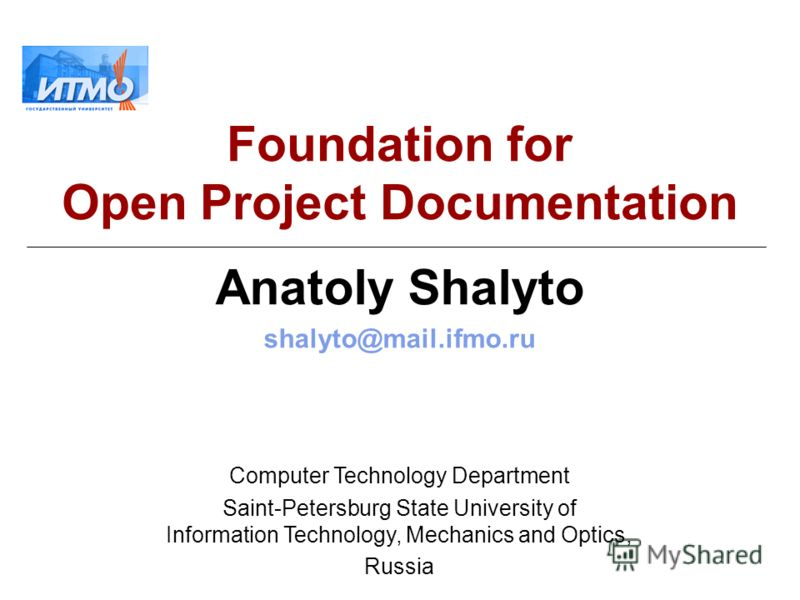 Foundation for Open Project Documentation Anatoly Shalyto shalyto@mail.ifmo.ru Computer Technology Department Saint-Petersburg State University of Information Technology, Mechanics and Optics, Russia