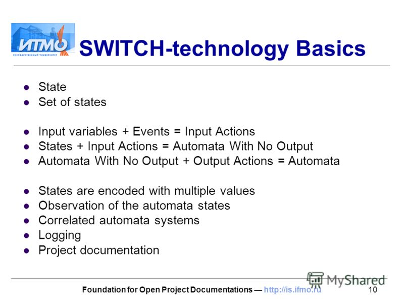 10Foundation for Open Project Documentations http://is.ifmo.ru SWITCH-technology Basics State Set of states Input variables + Events = Input Actions States + Input Actions = Automata With No Output Automata With No Output + Output Actions = Automata
