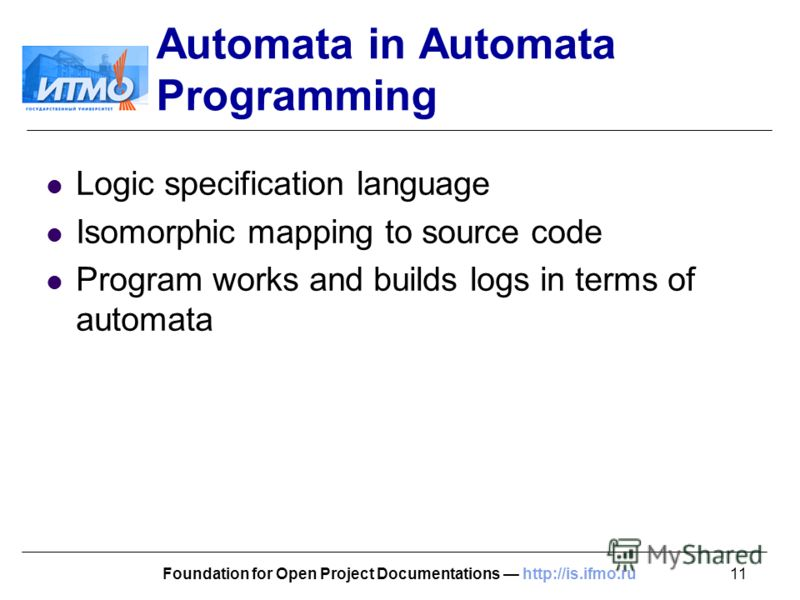 11Foundation for Open Project Documentations http://is.ifmo.ru Automata in Automata Programming Logic specification language Isomorphic mapping to source code Program works and builds logs in terms of automata