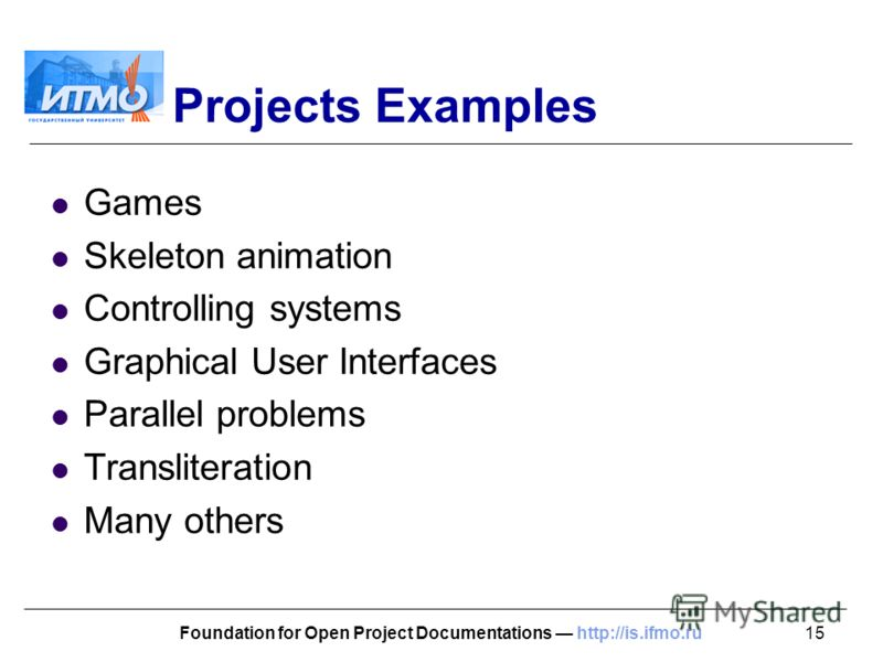 15Foundation for Open Project Documentations http://is.ifmo.ru Projects Examples Games Skeleton animation Controlling systems Graphical User Interfaces Parallel problems Transliteration Many others
