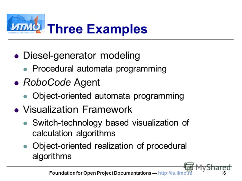 16Foundation for Open Project Documentations http://is.ifmo.ru Three Examples Diesel-generator modeling Procedural automata programming RoboCode Agent Object-oriented automata programming Visualization Framework Switch-technology based visualization