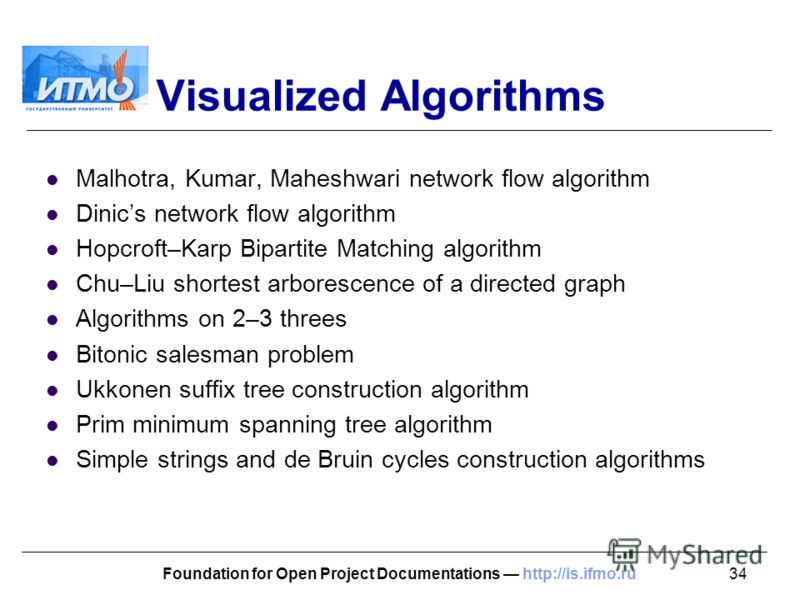34Foundation for Open Project Documentations http://is.ifmo.ru Visualized Algorithms Malhotra, Kumar, Maheshwari network flow algorithm Dinics network flow algorithm Hopcroft–Karp Bipartite Matching algorithm Chu–Liu shortest arborescence of a direct